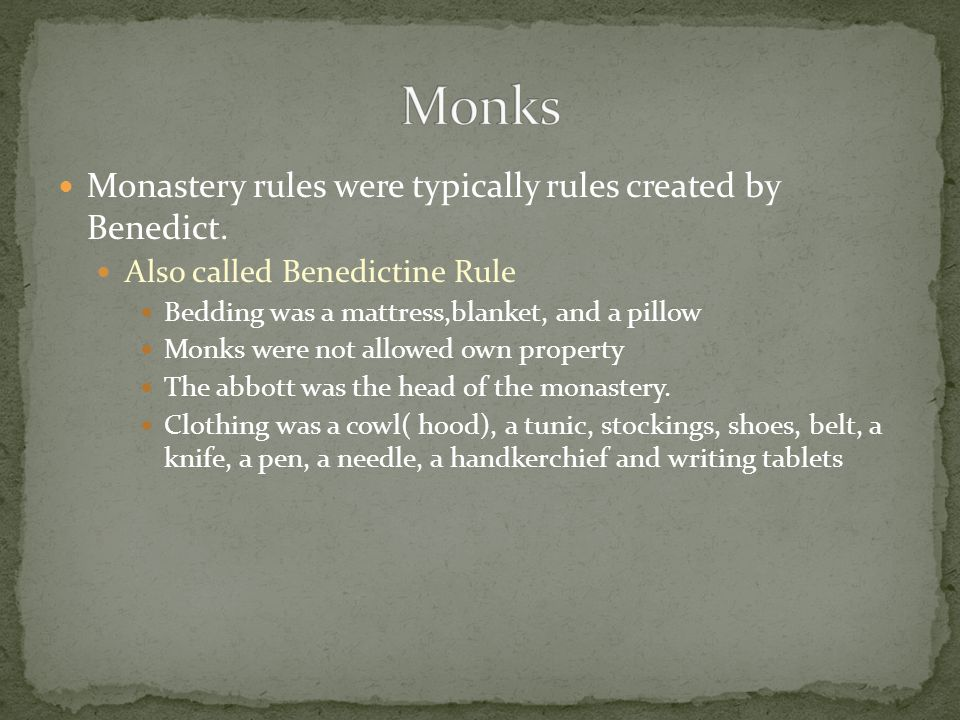 Monks Monastery rules were typically rules created by Benedict.