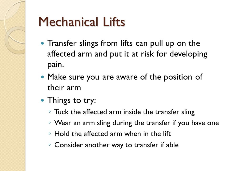 Mechanical Lifts Transfer slings from lifts can pull up on the affected arm and put it at risk for developing pain.