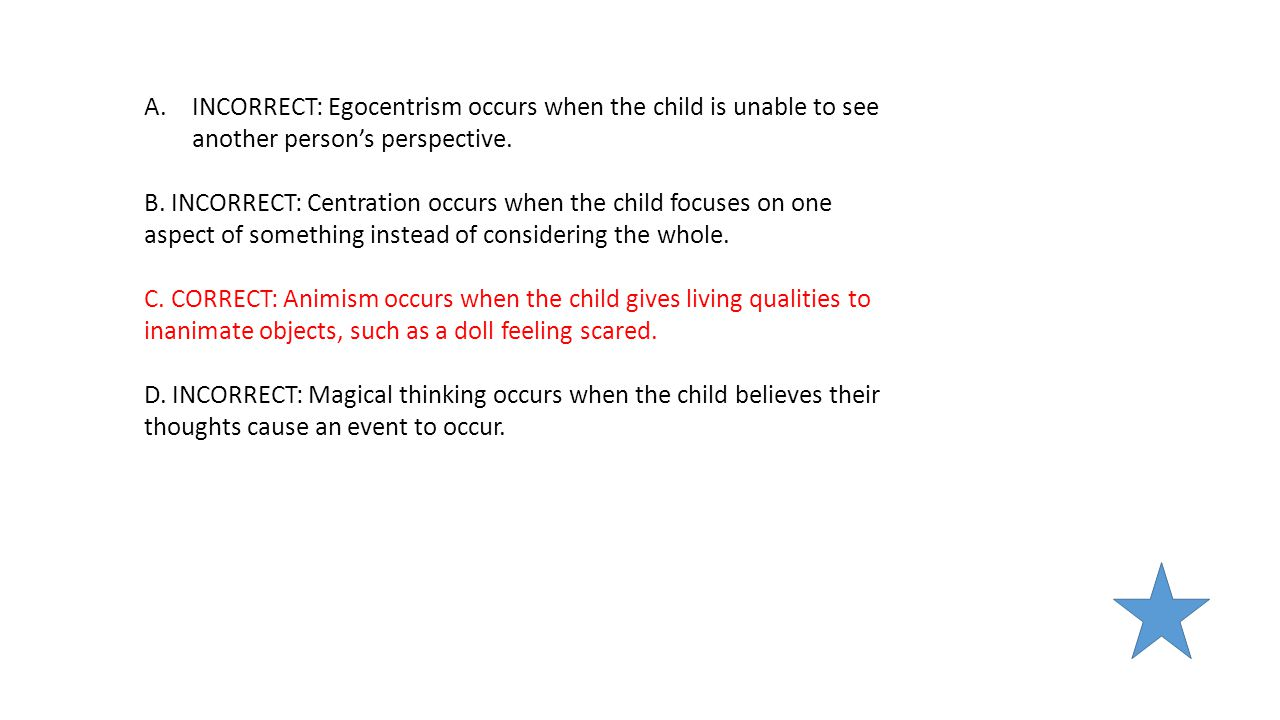 INCORRECT: Egocentrism occurs when the child is unable to see another person's perspective.