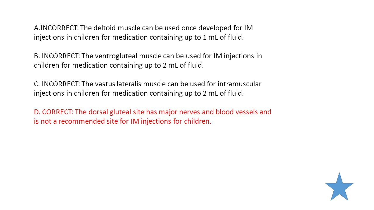 A.INCORRECT: The deltoid muscle can be used once developed for IM injections in children for medication containing up to 1 mL of fluid.