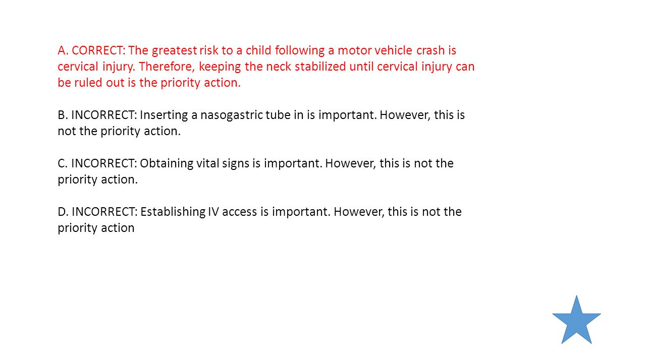 A. CORRECT: The greatest risk to a child following a motor vehicle crash is cervical injury. Therefore, keeping the neck stabilized until cervical injury can be ruled out is the priority action.