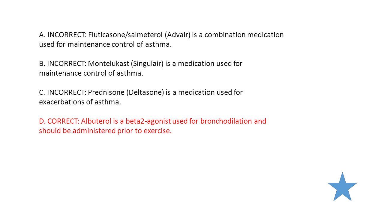 A. INCORRECT: Fluticasone/salmeterol (Advair) is a combination medication used for maintenance control of asthma.