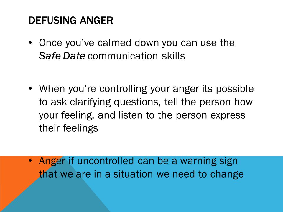 Defusing Anger Once you've calmed down you can use the Safe Date communication skills.