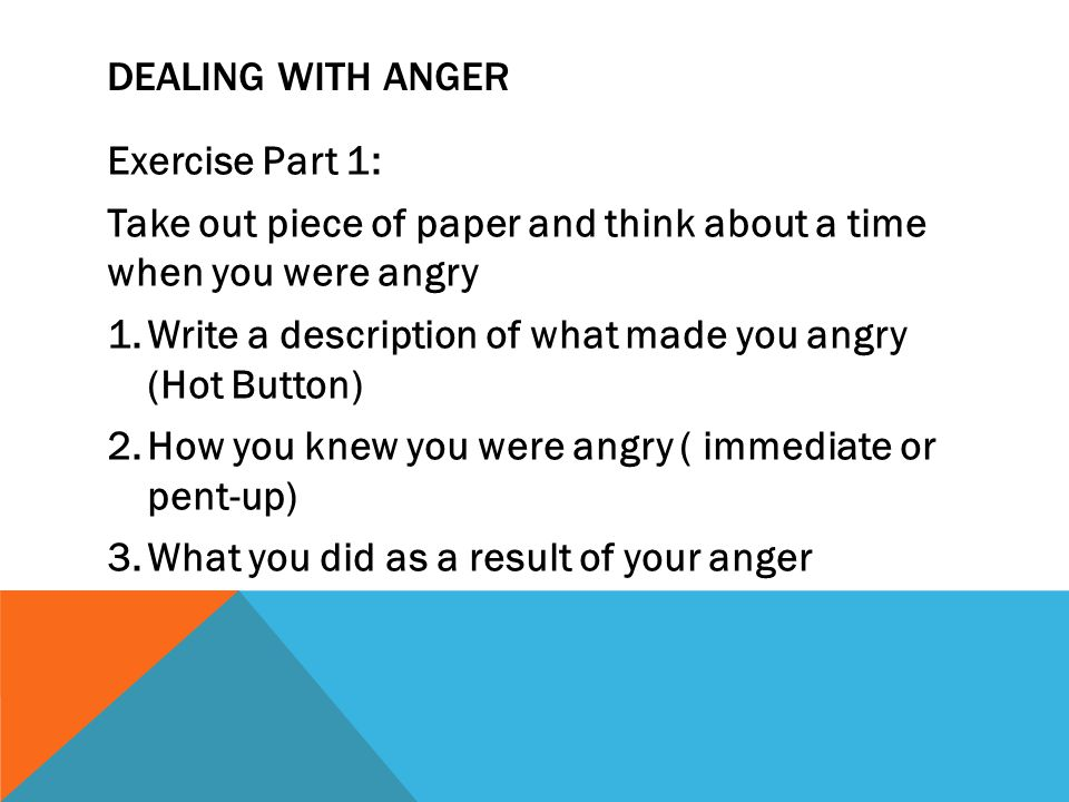 Dealing with anger Exercise Part 1: Take out piece of paper and think about a time when you were angry.