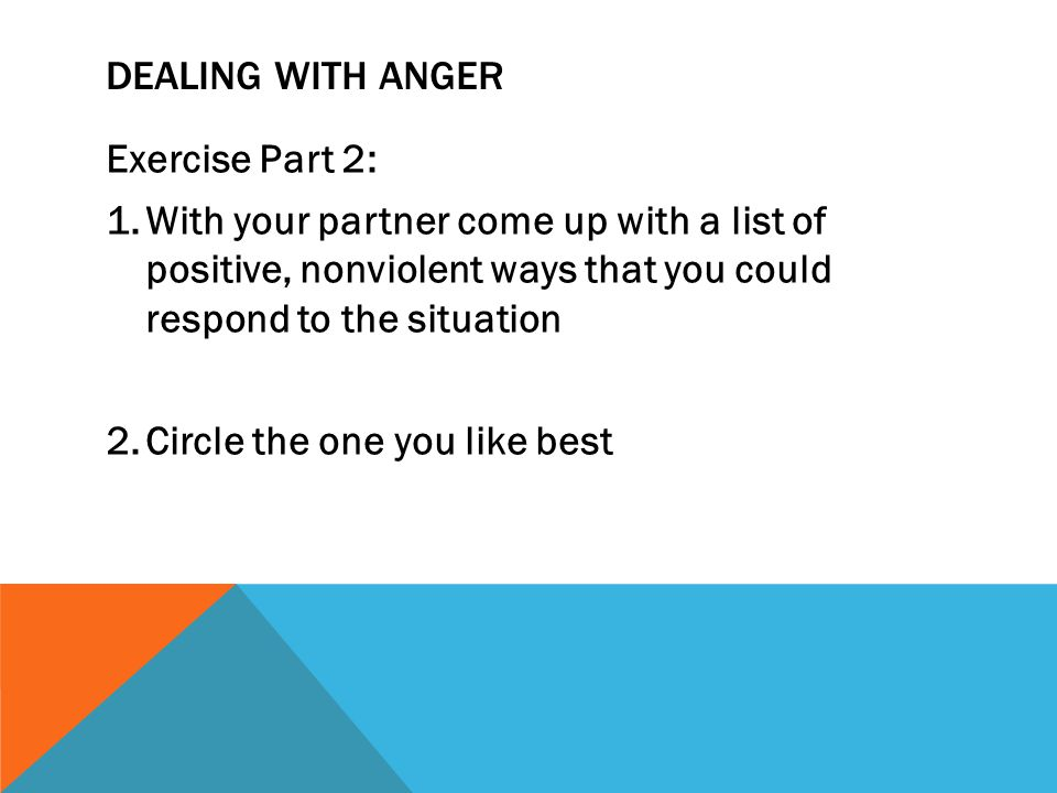 Dealing with anger Exercise Part 2: With your partner come up with a list of positive, nonviolent ways that you could respond to the situation.