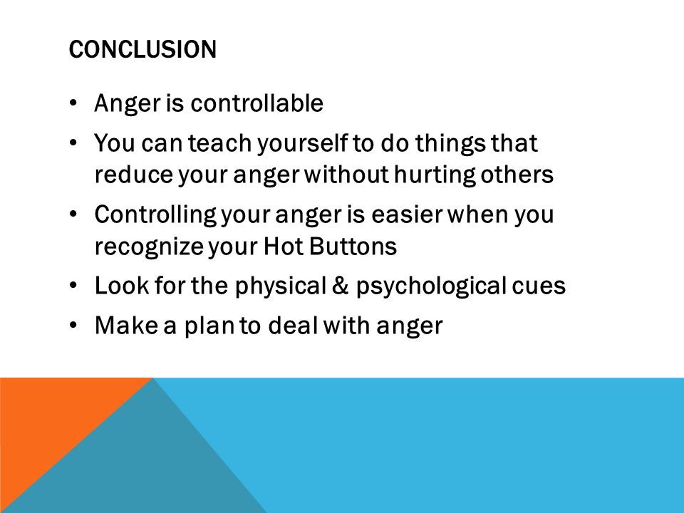 Conclusion Anger is controllable. You can teach yourself to do things that reduce your anger without hurting others.
