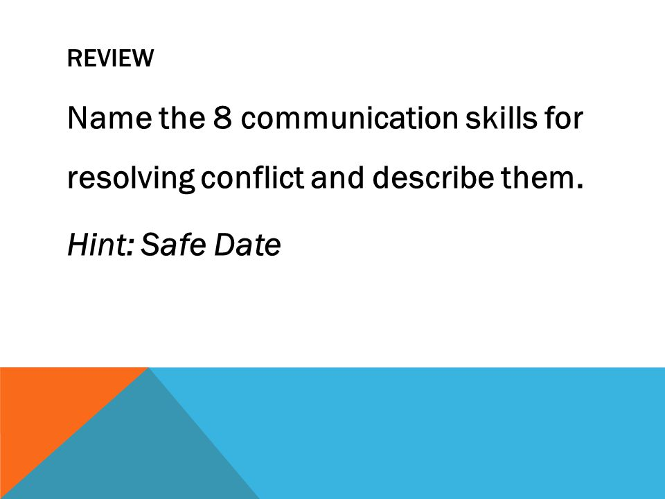 Review Name the 8 communication skills for resolving conflict and describe them. Hint: Safe Date