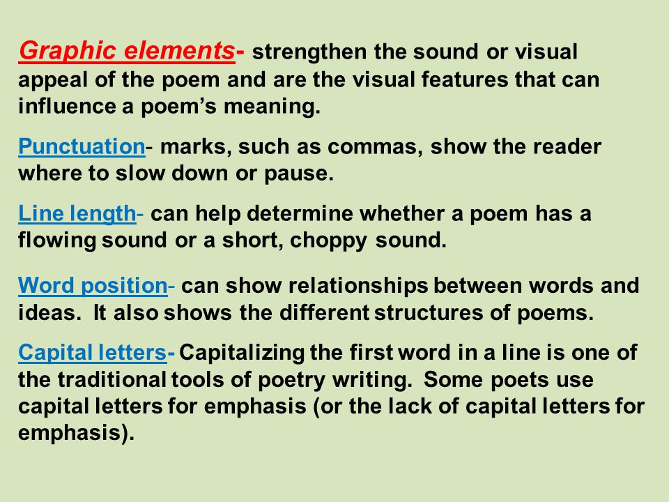 Graphic elements- strengthen the sound or visual appeal of the poem and are the visual features that can influence a poem's meaning.