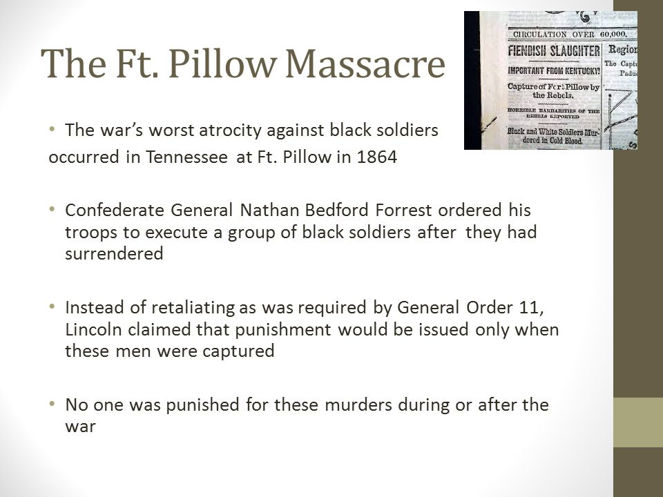 The Ft. Pillow Massacre The war's worst atrocity against black soldiers. occurred in Tennessee at Ft. Pillow in 1864.