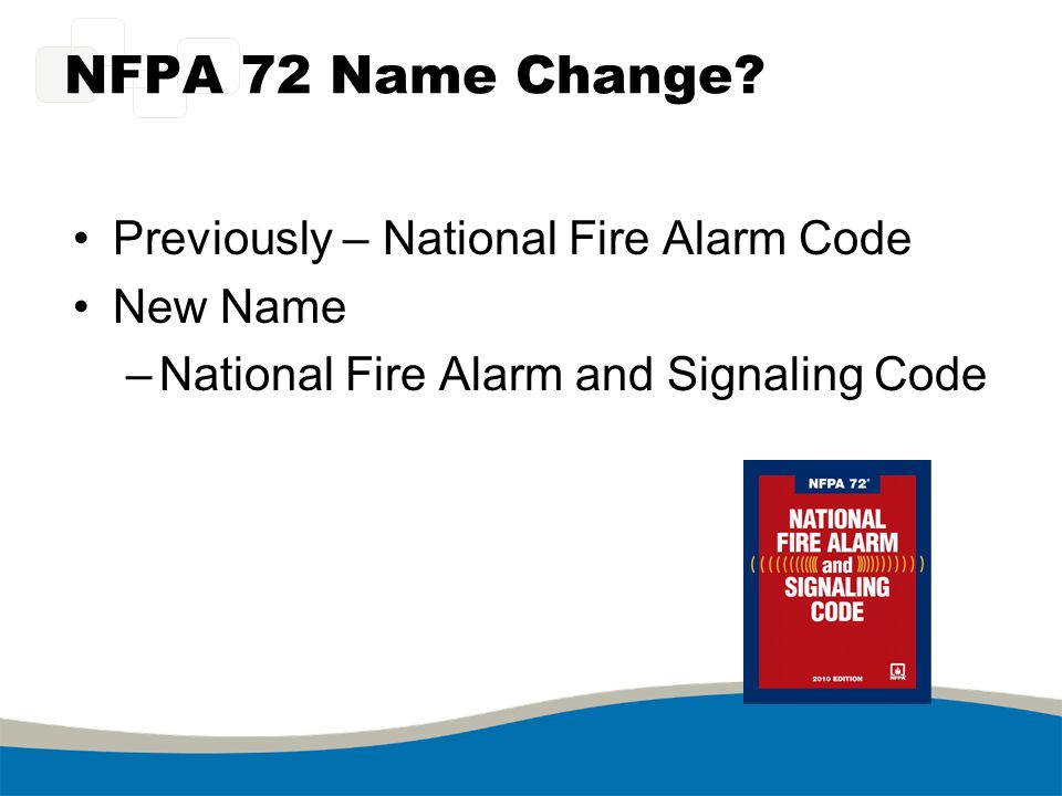 NFPA 72 Name Change Previously – National Fire Alarm Code New Name
