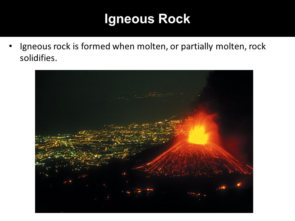Igneous Rock Igneous rock is formed when molten, or partially molten, rock solidifies.