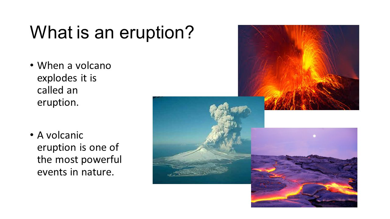 What is an eruption When a volcano explodes it is called an eruption.