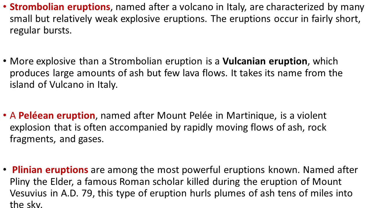 Strombolian eruptions, named after a volcano in Italy, are characterized by many small but relatively weak explosive eruptions. The eruptions occur in fairly short, regular bursts.