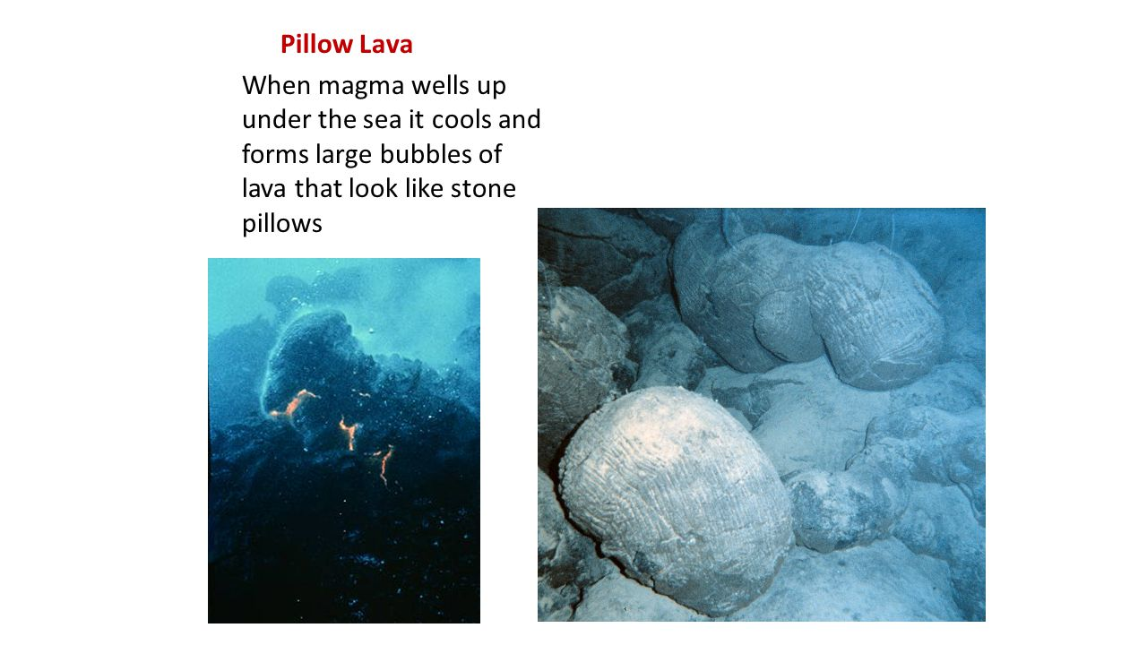 Pillow Lava When magma wells up under the sea it cools and forms large bubbles of lava that look like stone pillows.