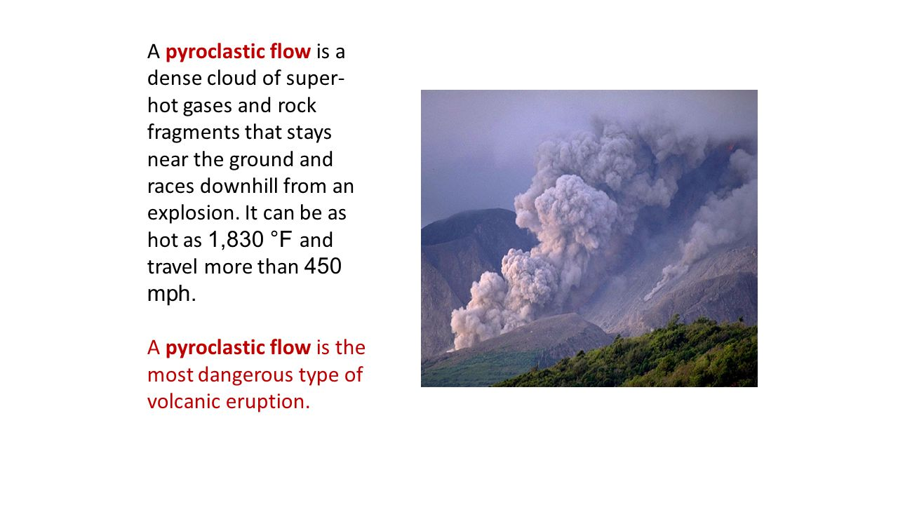 A pyroclastic flow is a dense cloud of super-hot gases and rock fragments that stays near the ground and races downhill from an explosion. It can be as hot as 1,830 °F and travel more than 450 mph.