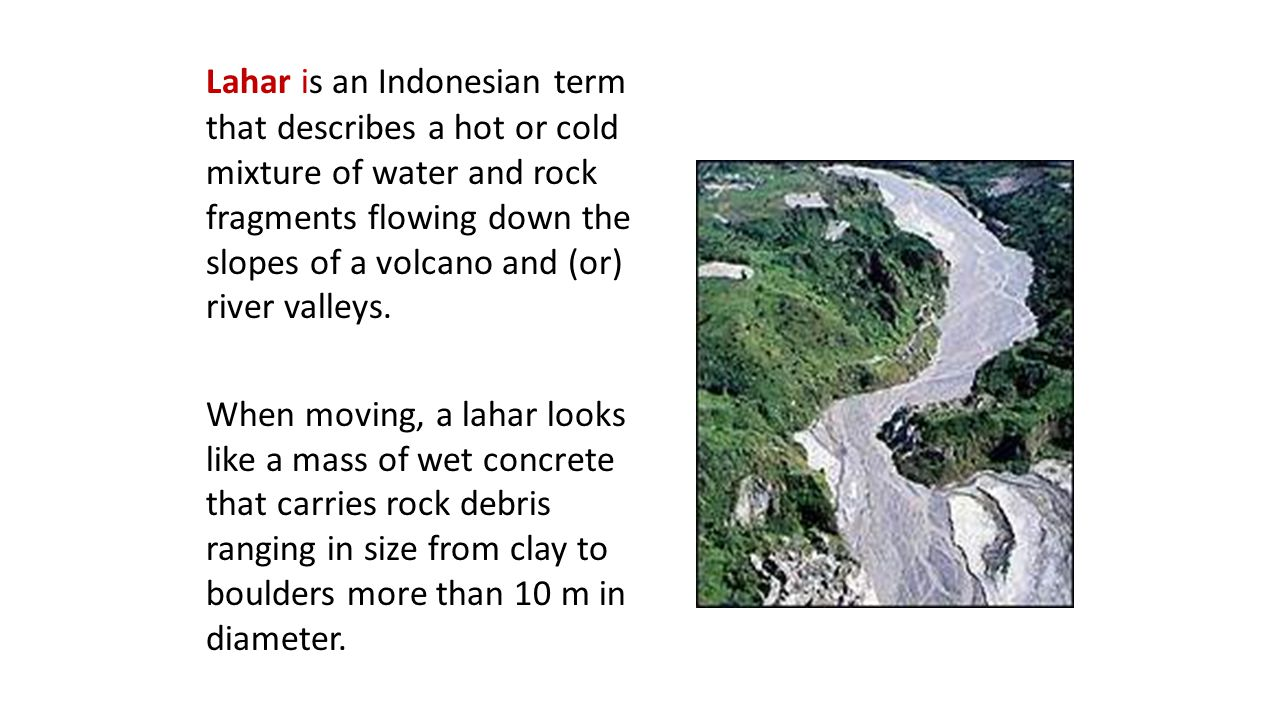 Lahar is an Indonesian term that describes a hot or cold mixture of water and rock fragments flowing down the slopes of a volcano and (or) river valleys.