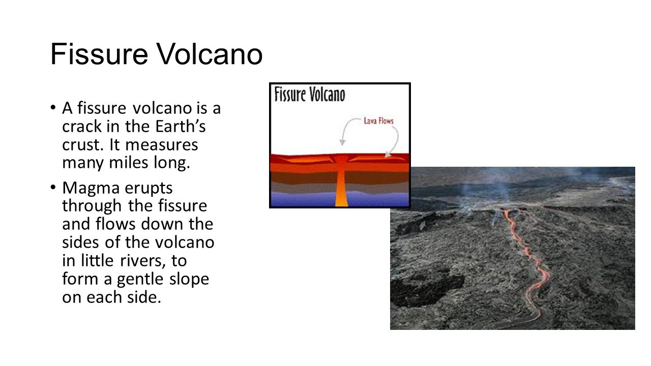 Fissure Volcano A fissure volcano is a crack in the Earth's crust. It measures many miles long.