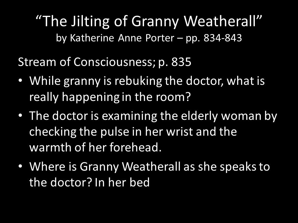 "the jilting of granny weatherall flashbacks In ""the jilting of granny weatherall"" the emotional battle granny weatherall encounters within herself of being jilted throughout her life is the primary interest of the story although all conflicts happen within the characters' mind, the order and sequence of kate chopin's stories (""the storm"" and ""the story of an hour"") and."