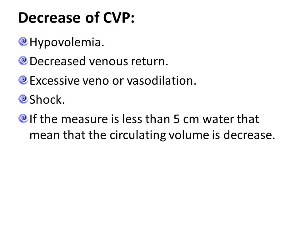Decrease of CVP: Hypovolemia. Decreased venous return.
