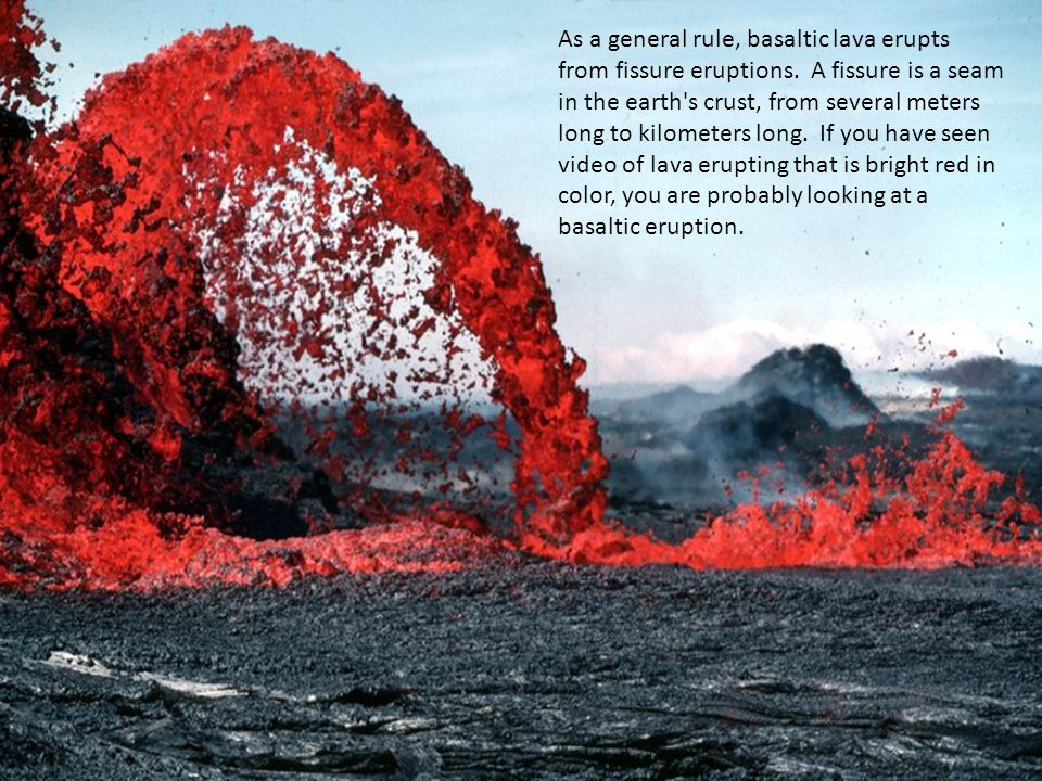 As a general rule, basaltic lava erupts from fissure eruptions