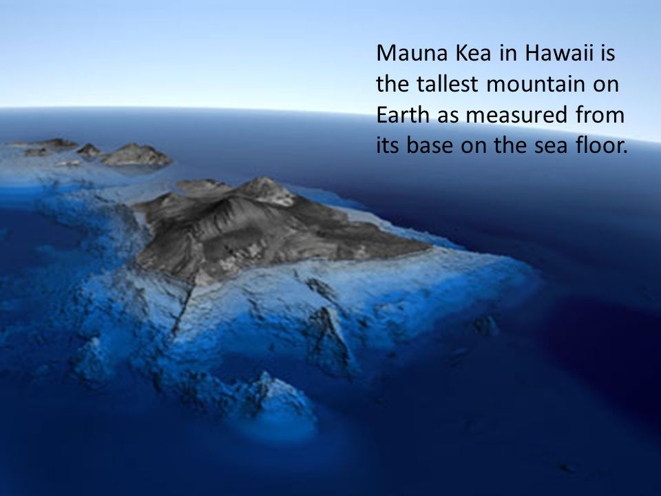 Mauna Kea in Hawaii is the tallest mountain on Earth as measured from its base on the sea floor.