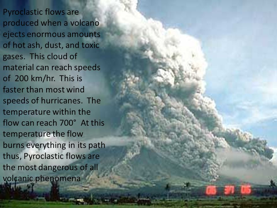 Pyroclastic flows are produced when a volcano ejects enormous amounts of hot ash, dust, and toxic gases.