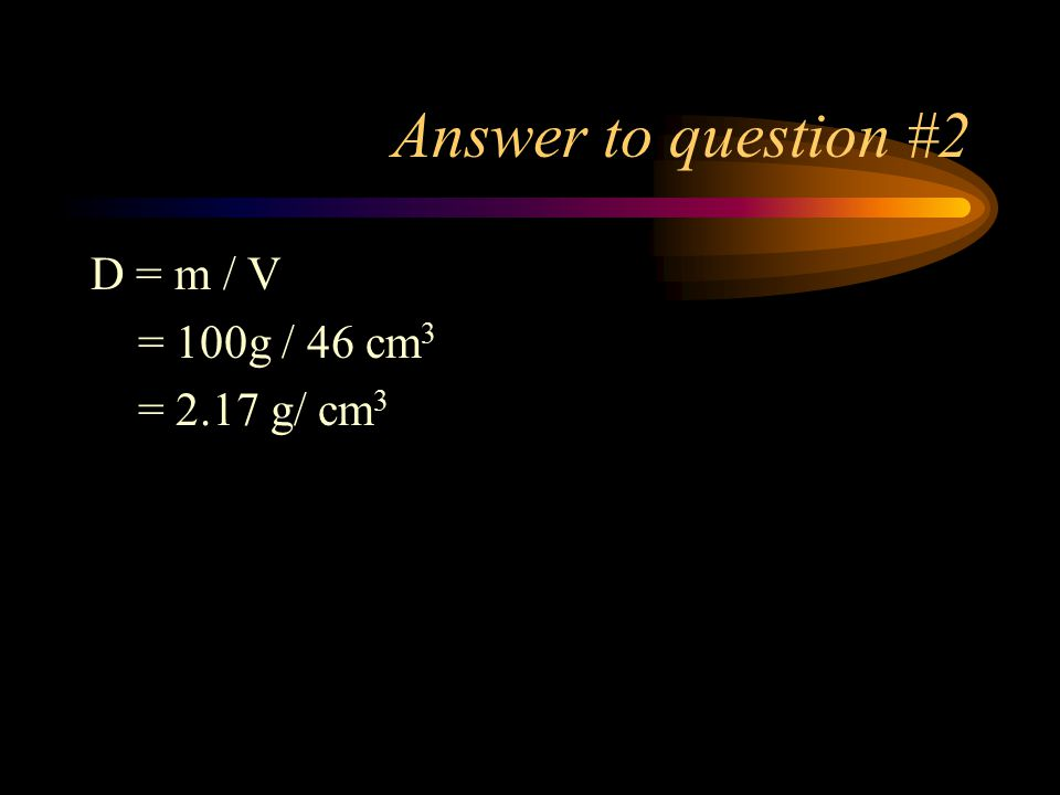 Answer to question #2 D = m / V = 100g / 46 cm3 = 2.17 g/ cm3