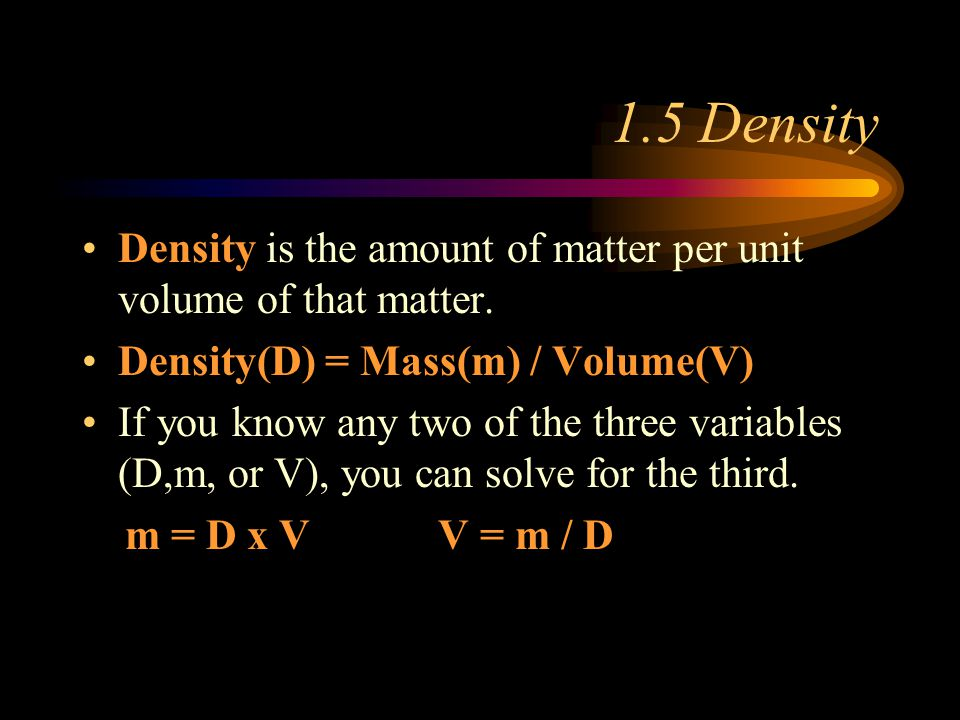 1.5 Density Density is the amount of matter per unit volume of that matter. Density(D) = Mass(m) / Volume(V)