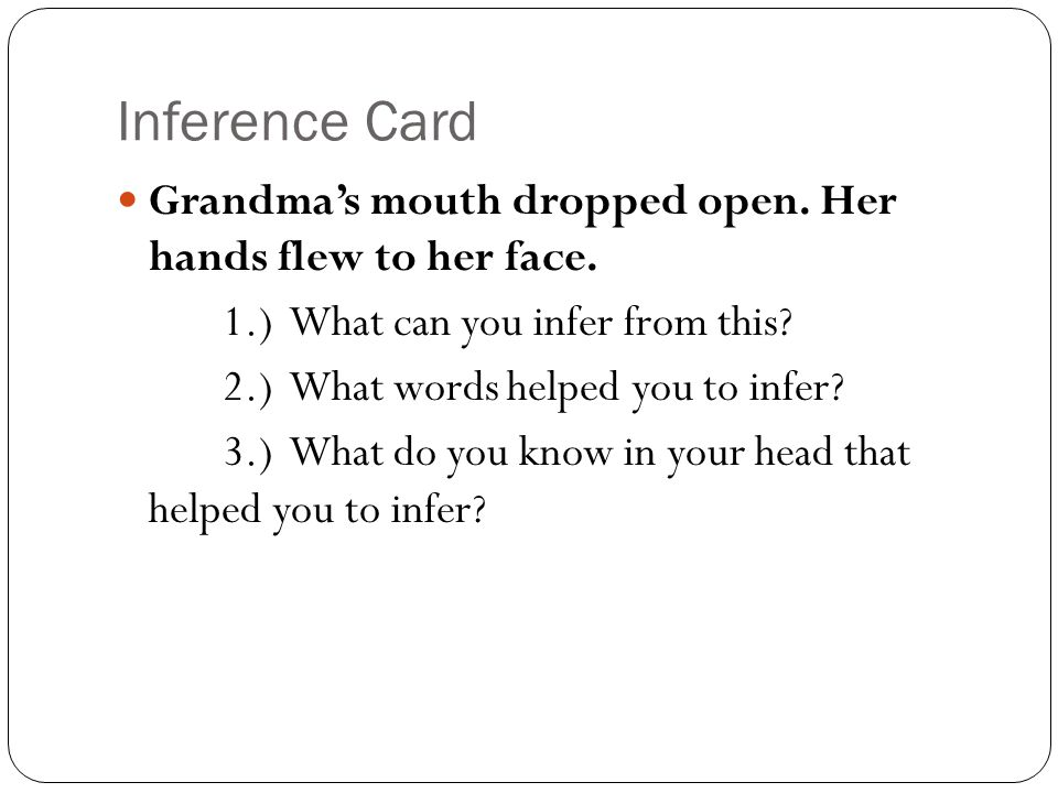 Inference Card Grandma's mouth dropped open. Her hands flew to her face. 1.) What can you infer from this