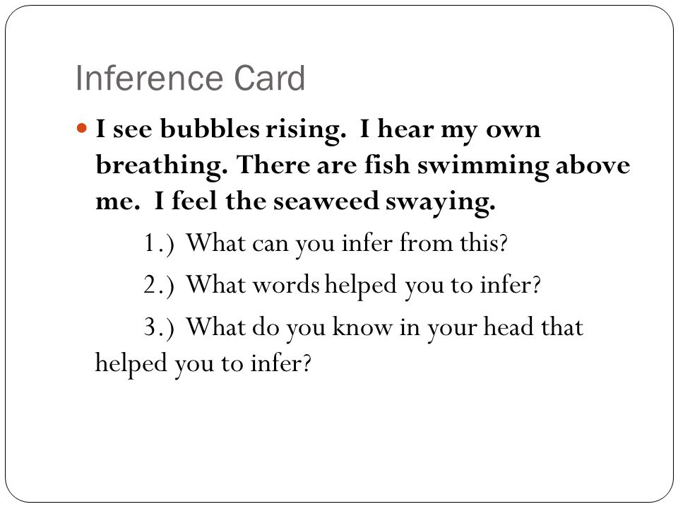 Inference Card I see bubbles rising. I hear my own breathing. There are fish swimming above me. I feel the seaweed swaying.