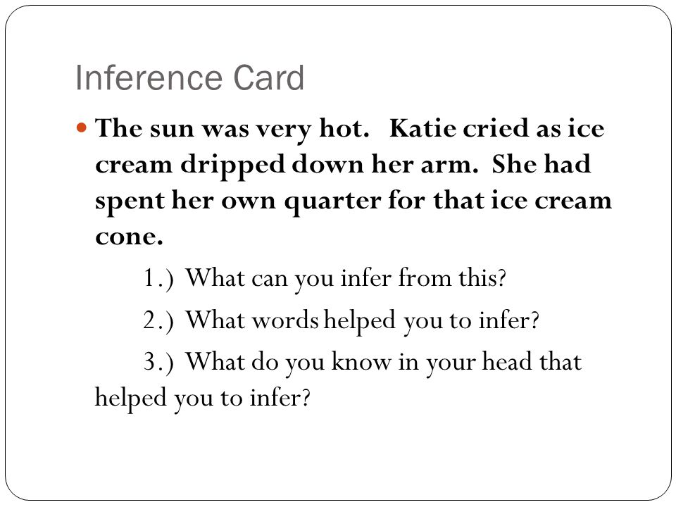 Inference Card The sun was very hot. Katie cried as ice cream dripped down her arm. She had spent her own quarter for that ice cream cone.