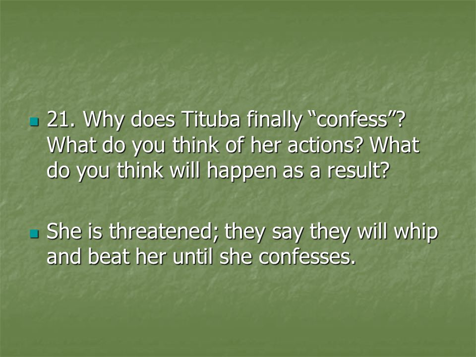 21. Why does Tituba finally confess What do you think of her actions What do you think will happen as a result