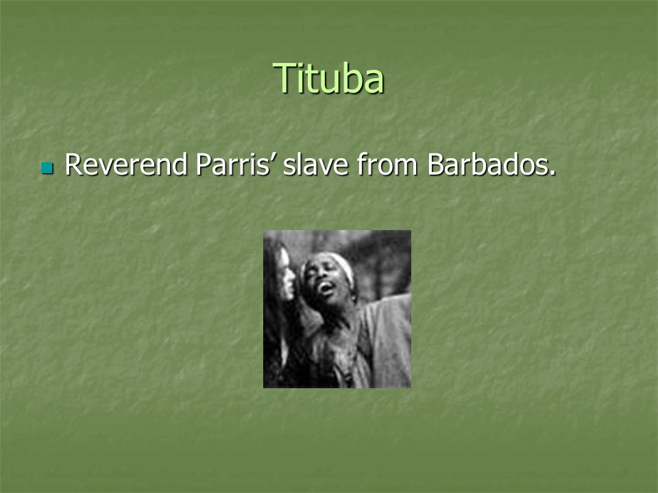 Tituba Reverend Parris' slave from Barbados.