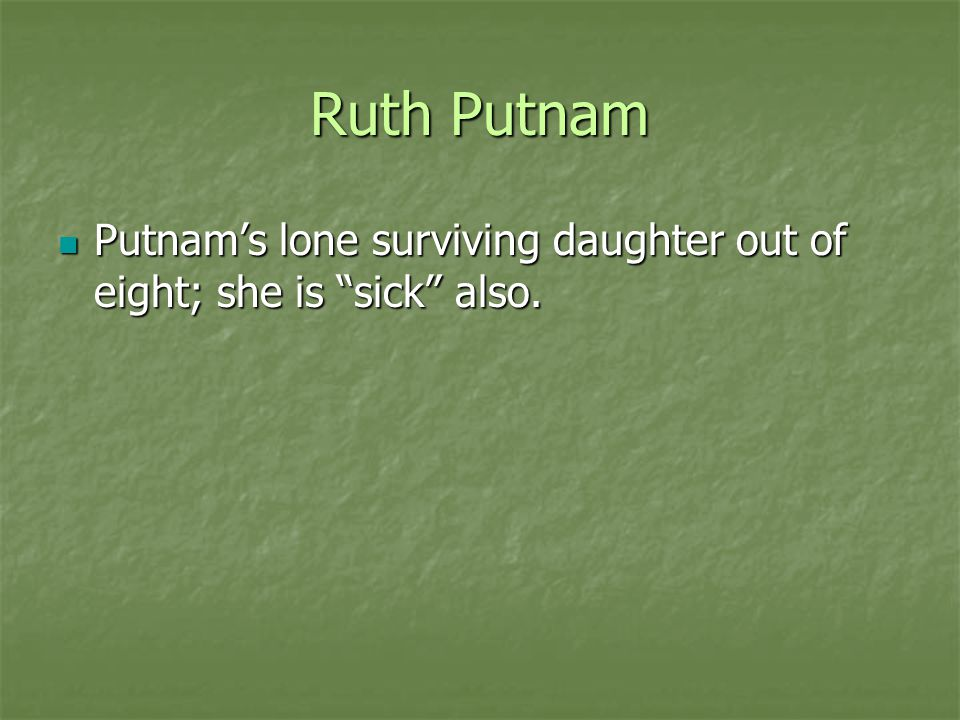 Ruth Putnam Putnam's lone surviving daughter out of eight; she is sick also.