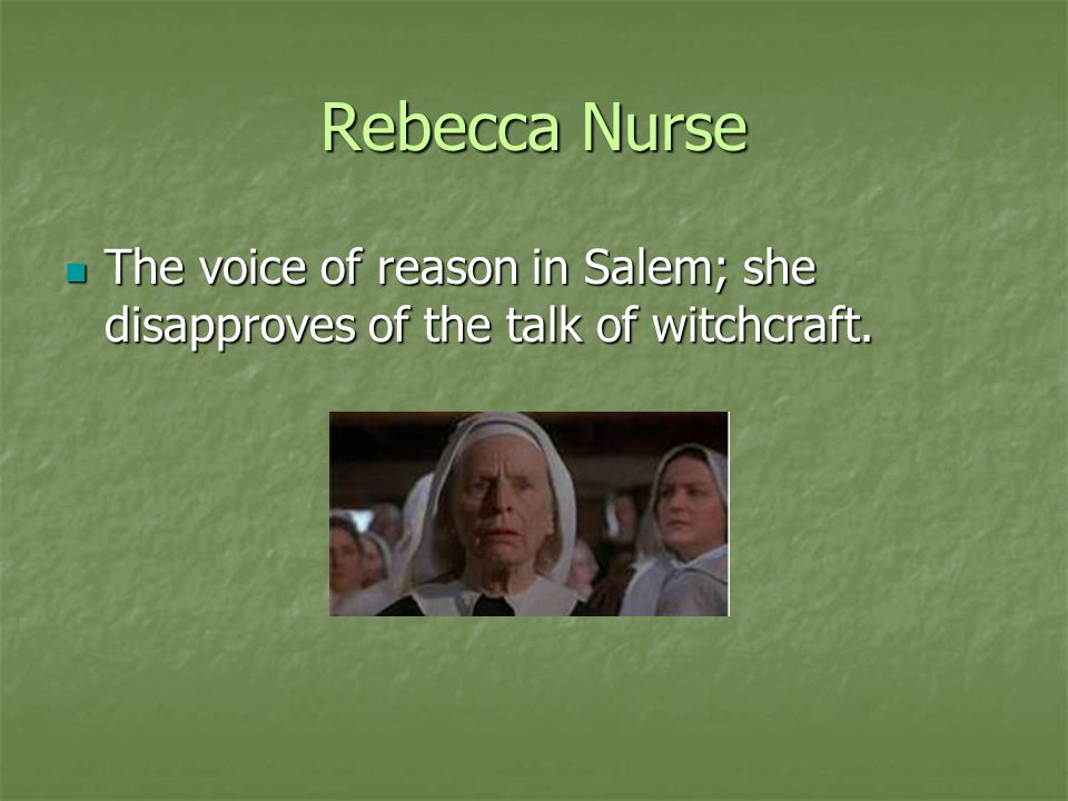 Rebecca Nurse The voice of reason in Salem; she disapproves of the talk of witchcraft.