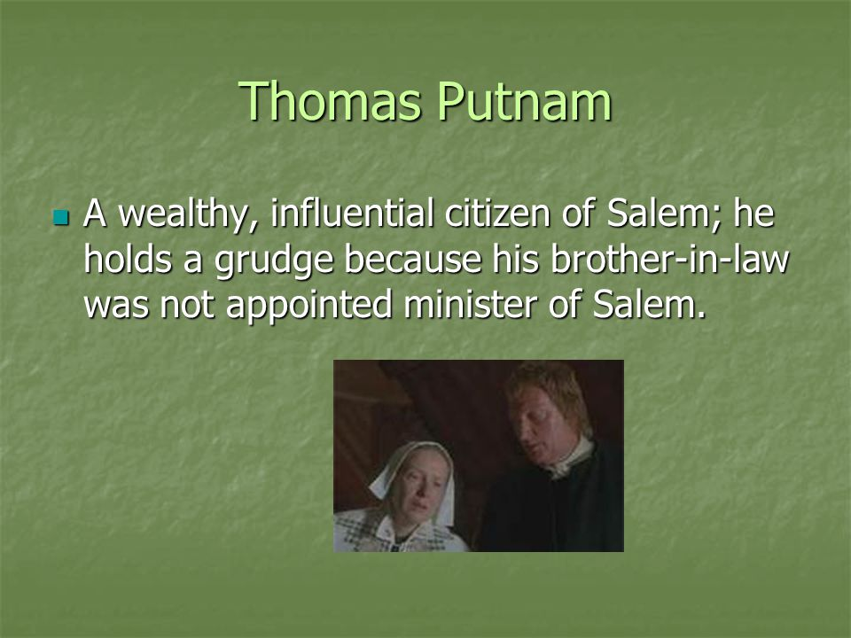Thomas Putnam A wealthy, influential citizen of Salem; he holds a grudge because his brother-in-law was not appointed minister of Salem.