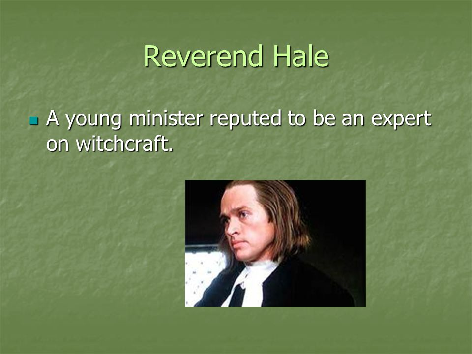 Reverend Hale A young minister reputed to be an expert on witchcraft.