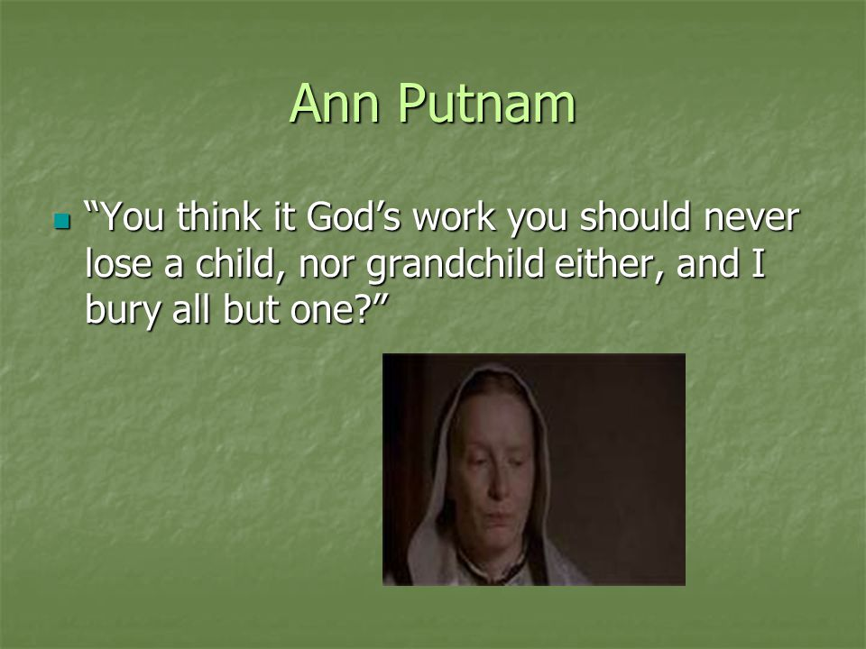 Ann Putnam You think it God's work you should never lose a child, nor grandchild either, and I bury all but one