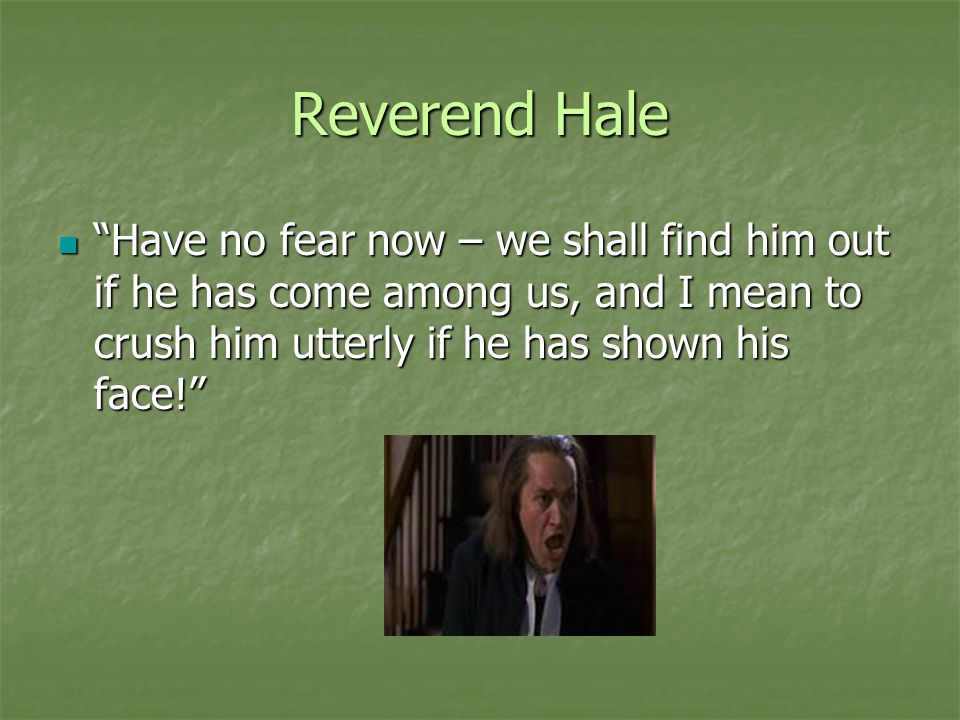 Reverend Hale Have no fear now – we shall find him out if he has come among us, and I mean to crush him utterly if he has shown his face!