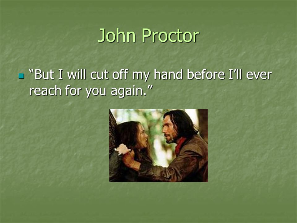 John Proctor But I will cut off my hand before I'll ever reach for you again.