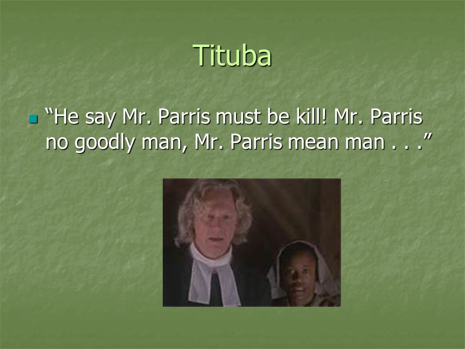Tituba He say Mr. Parris must be kill! Mr. Parris no goodly man, Mr. Parris mean man . . .