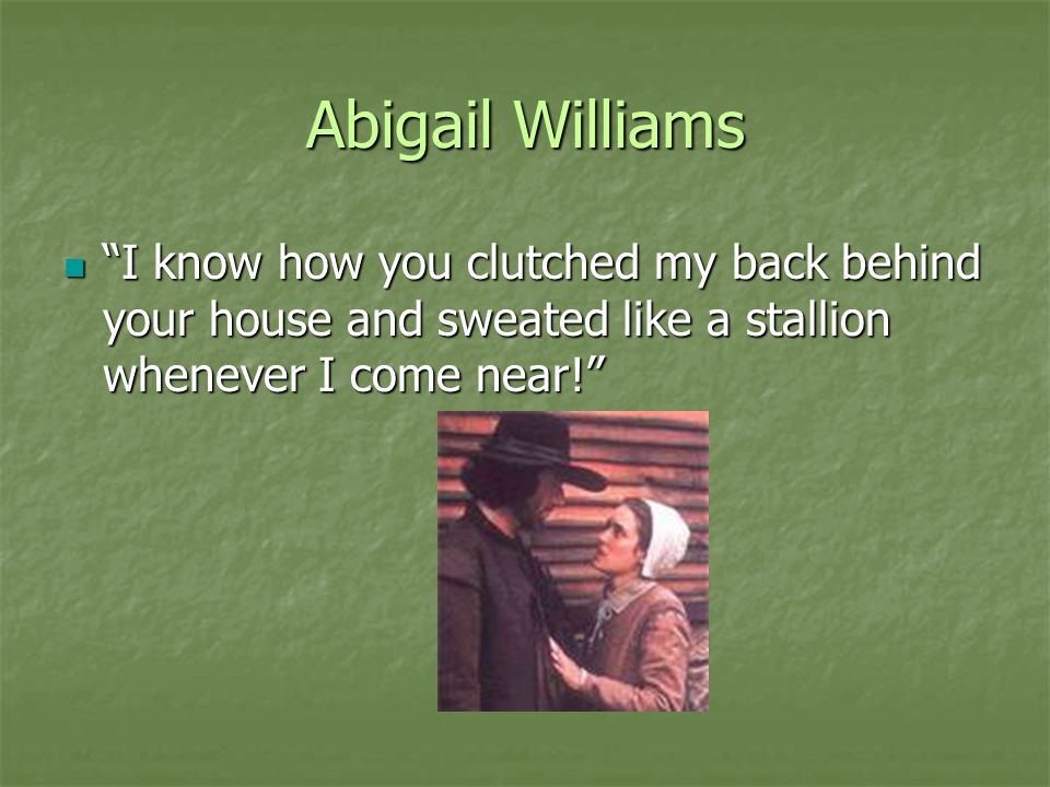 Abigail Williams I know how you clutched my back behind your house and sweated like a stallion whenever I come near!