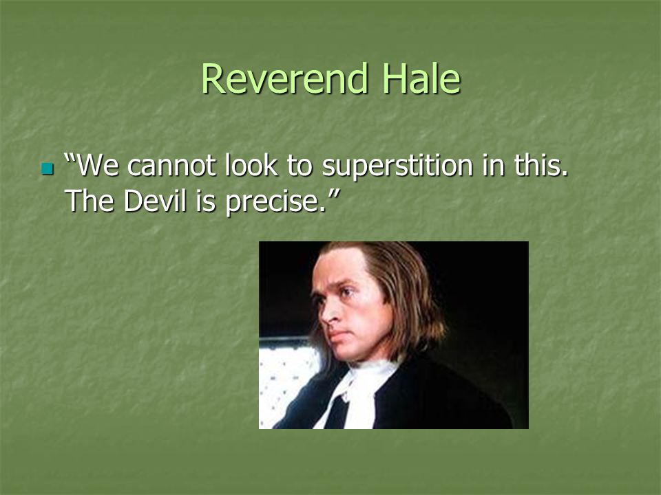 Reverend Hale We cannot look to superstition in this. The Devil is precise.