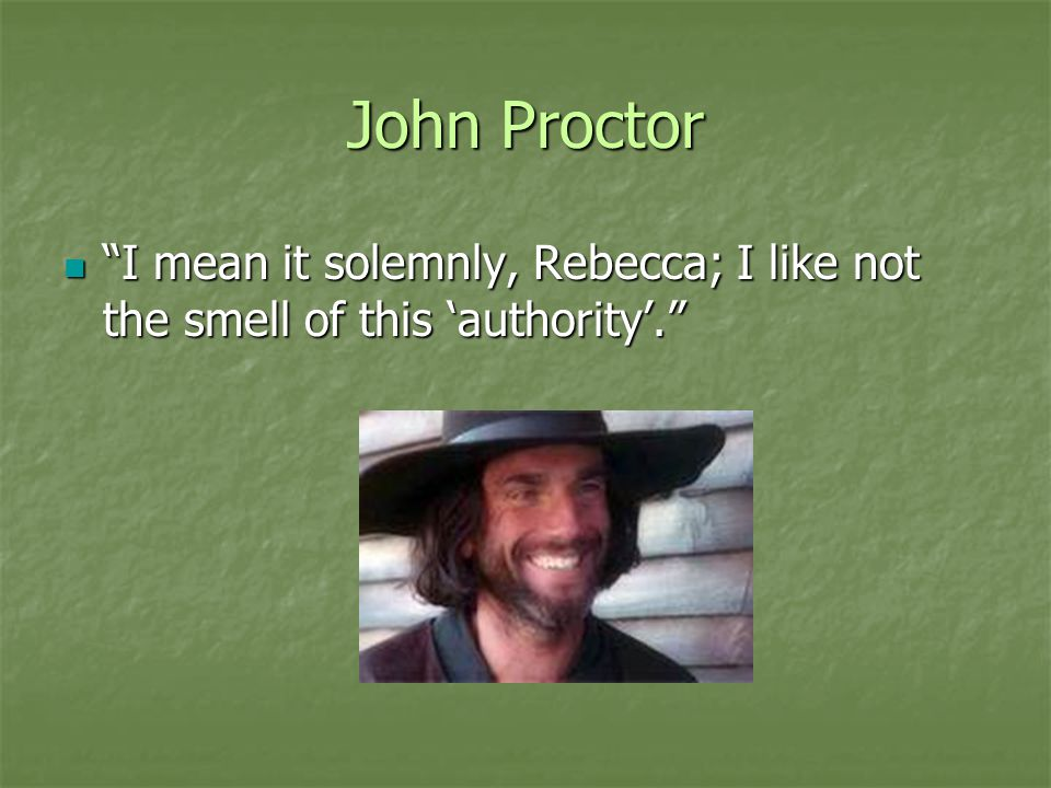 John Proctor I mean it solemnly, Rebecca; I like not the smell of this 'authority'.