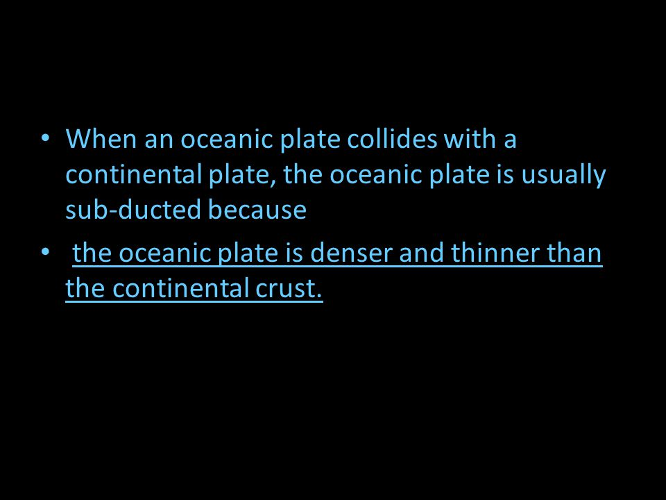 When an oceanic plate collides with a continental plate, the oceanic plate is usually sub-ducted because