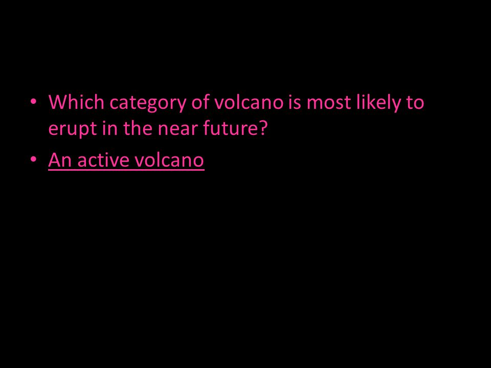 Which category of volcano is most likely to erupt in the near future