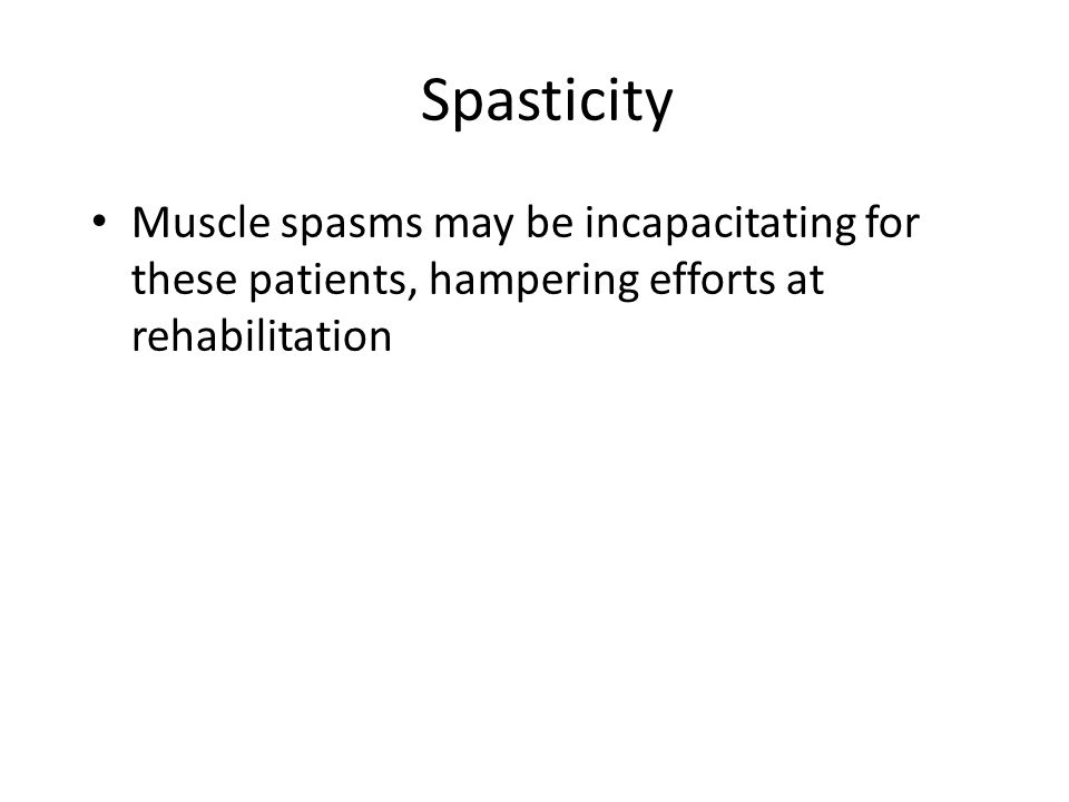Spasticity Muscle spasms may be incapacitating for these patients, hampering efforts at rehabilitation.