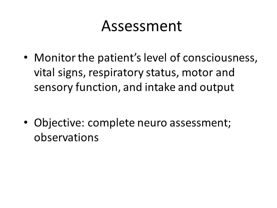 Assessment Monitor the patient's level of consciousness, vital signs, respiratory status, motor and sensory function, and intake and output.