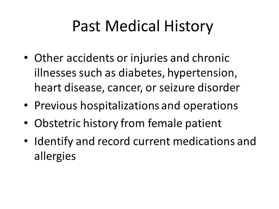 Past Medical History Other accidents or injuries and chronic illnesses such as diabetes, hypertension, heart disease, cancer, or seizure disorder.