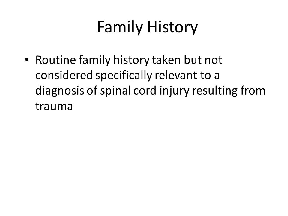 Family History Routine family history taken but not considered specifically relevant to a diagnosis of spinal cord injury resulting from trauma.